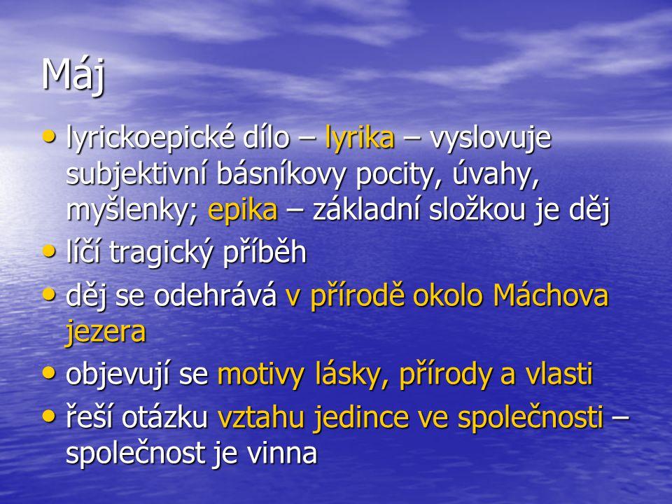 Máj lyrickoepické dílo – lyrika – vyslovuje subjektivní básníkovy pocity, úvahy, myšlenky; epika – základní složkou je děj lyrickoepické dílo – lyrika – vyslovuje subjektivní básníkovy pocity, úvahy, myšlenky; epika – základní složkou je děj líčí tragický příběh líčí tragický příběh děj se odehrává v přírodě okolo Máchova jezera děj se odehrává v přírodě okolo Máchova jezera objevují se motivy lásky, přírody a vlasti objevují se motivy lásky, přírody a vlasti řeší otázku vztahu jedince ve společnosti – společnost je vinna řeší otázku vztahu jedince ve společnosti – společnost je vinna