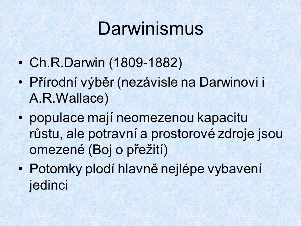 Darwinismus Ch.R.Darwin (1809-1882) Přírodní výběr (nezávisle na Darwinovi i A.R.Wallace) populace mají neomezenou kapacitu růstu, ale potravní a pros