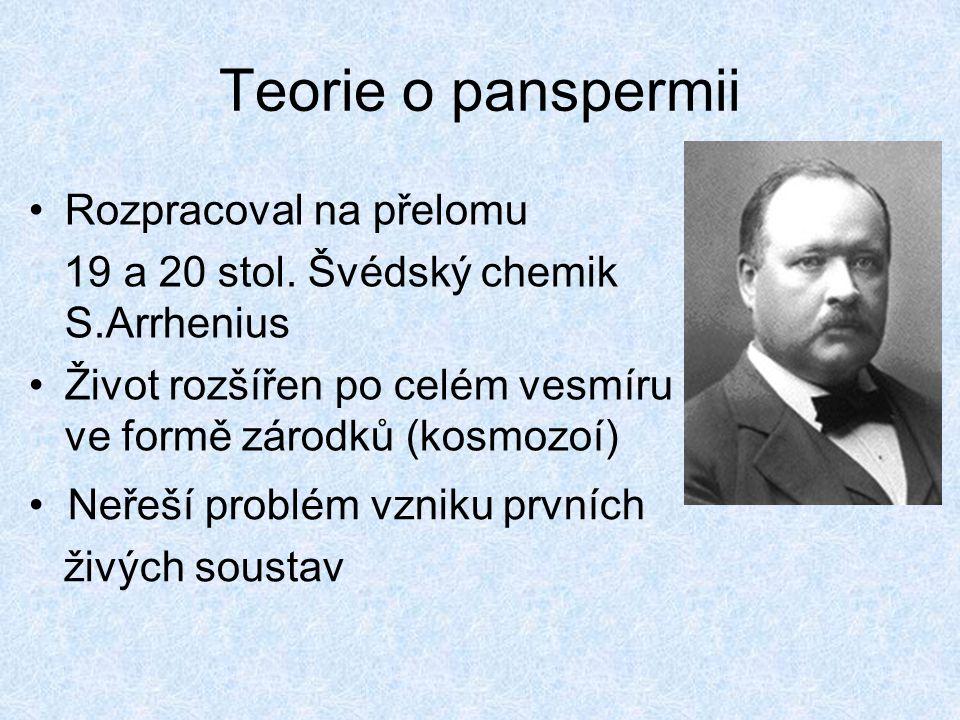 Teorie o panspermii Rozpracoval na přelomu 19 a 20 stol. Švédský chemik S.Arrhenius Život rozšířen po celém vesmíru ve formě zárodků (kosmozoí) Neřeší