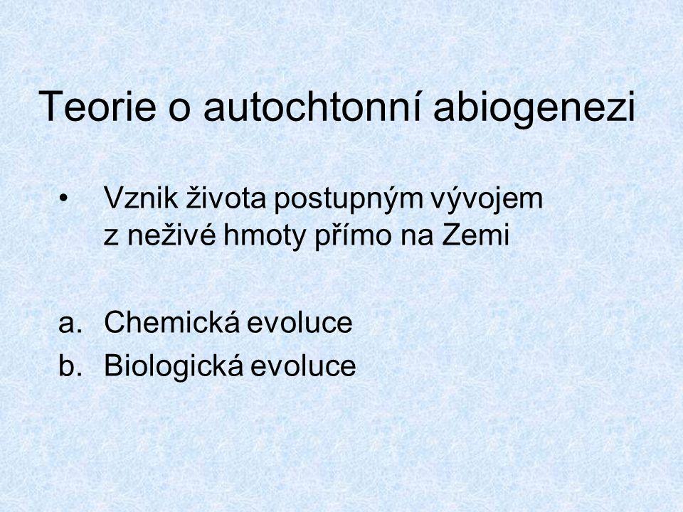Teorie o autochtonní abiogenezi Vznik života postupným vývojem z neživé hmoty přímo na Zemi a.Chemická evoluce b.Biologická evoluce