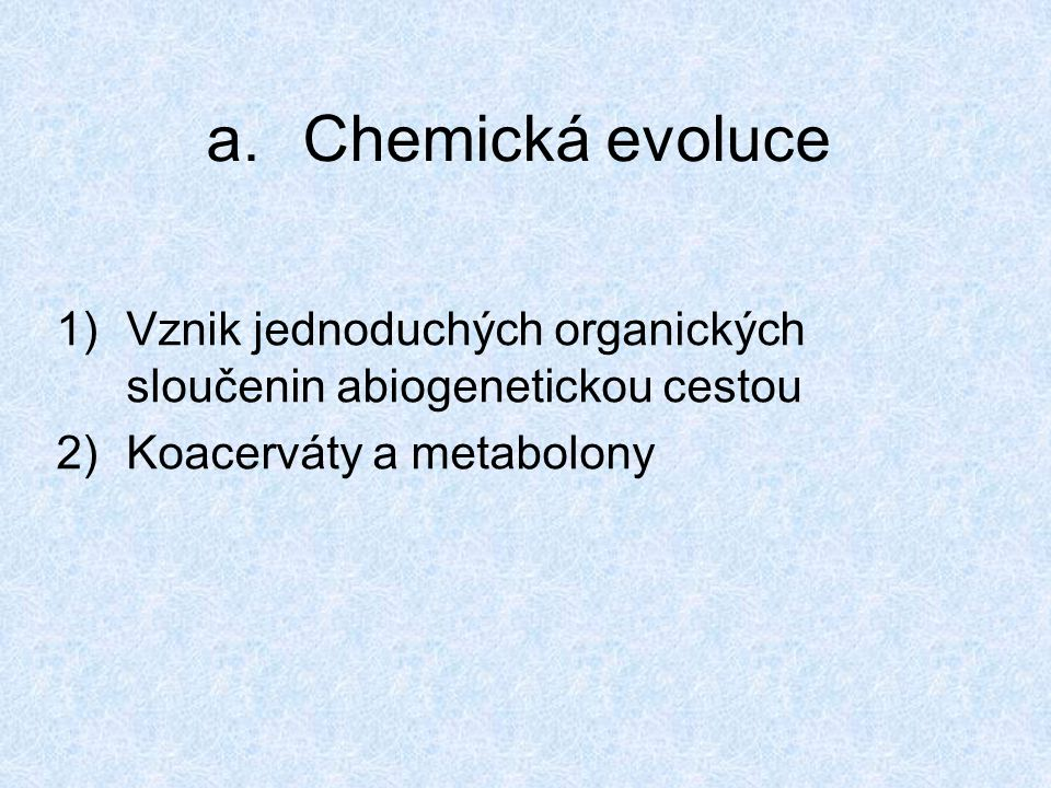 1)Vznik jednoduchých organických sloučenin abiogenetickou cestou První org.látky vznikaly pravděpodobně již před více než 4 mld let při formování zemské kůry a.Chemická evoluce