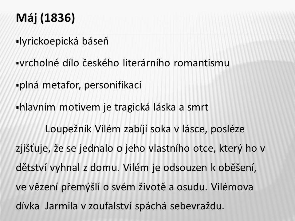 Máj (1836)  lyrickoepická báseň  vrcholné dílo českého literárního romantismu  plná metafor, personifikací  hlavním motivem je tragická láska a smrt Loupežník Vilém zabíjí soka v lásce, posléze zjišťuje, že se jednalo o jeho vlastního otce, který ho v dětství vyhnal z domu.