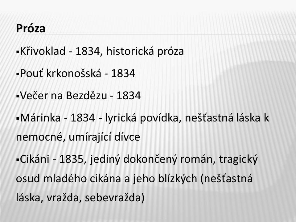 Próza  Křivoklad - 1834, historická próza  Pouť krkonošská - 1834  Večer na Bezdězu - 1834  Márinka - 1834 - lyrická povídka, nešťastná láska k nemocné, umírající dívce  Cikáni - 1835, jediný dokončený román, tragický osud mladého cikána a jeho blízkých (nešťastná láska, vražda, sebevražda)