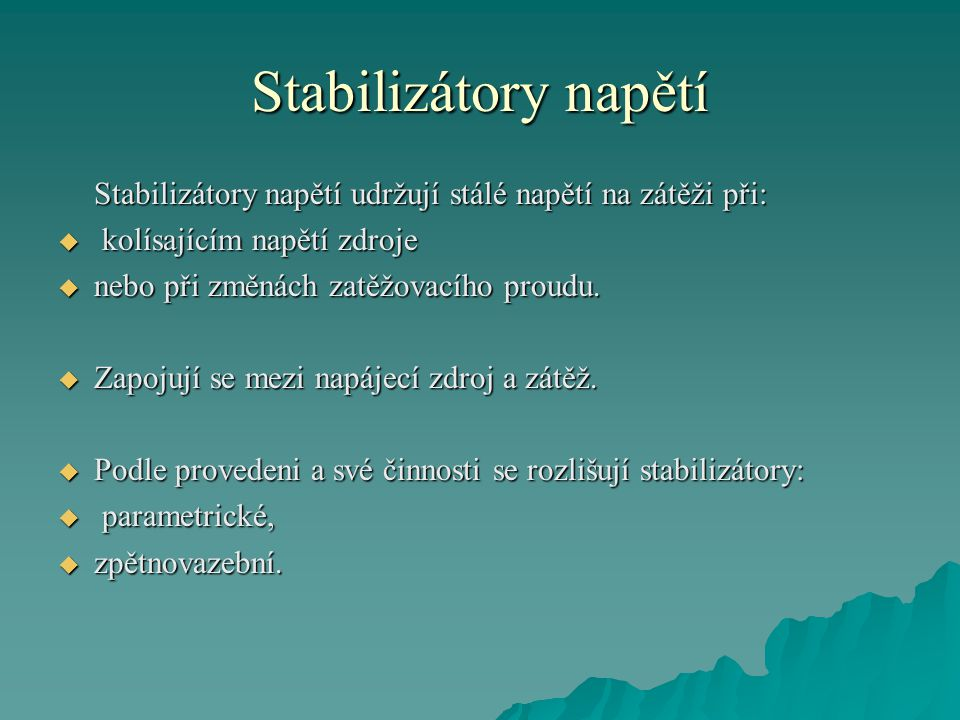 Stabilizátory napětí Stabilizátory napětí udržují stálé napětí na zátěži při:  kolísajícím napětí zdroje  nebo při změnách zatěžovacího proudu.
