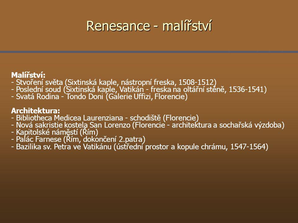 Renesance - malířství Malířství: - Stvoření světa (Sixtinská kaple, nástropní freska, 1508-1512) - Poslední soud (Sixtinská kaple, Vatikán - freska na oltářní stěně, 1536-1541) - Svatá Rodina - Tondo Doni (Galerie Uffizi, Florencie) Architektura: - Bibliotheca Medicea Laurenziana - schodiště (Florencie) - Nová sakristie kostela San Lorenzo (Florencie - architektura a sochařská výzdoba) - Kapitolské náměstí (Řím) - Palác Farnese (Řím, dokončení 2.patra) - Bazilika sv.