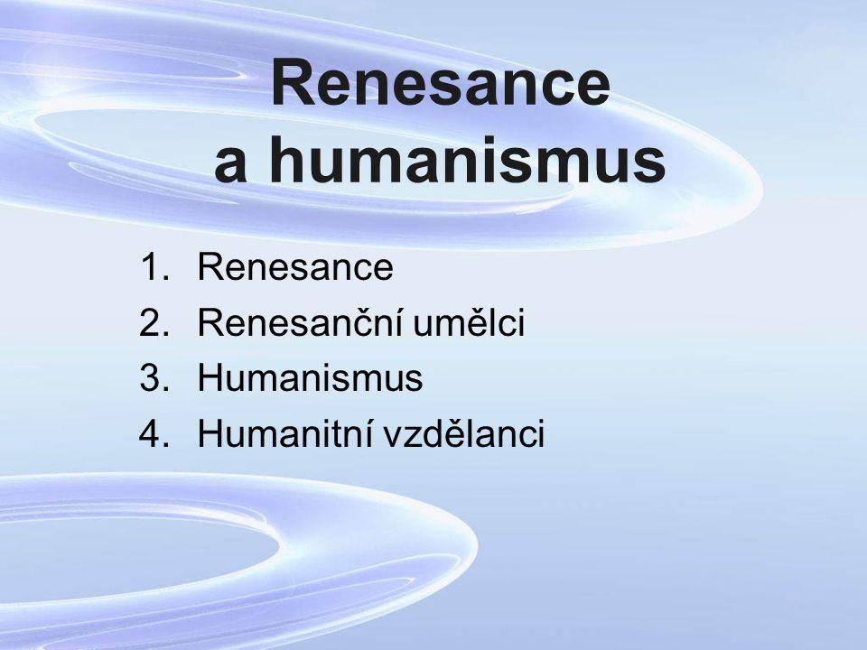 Renesance a humanismus 1.Renesance 2.Renesanční umělci 3.Humanismus 4.Humanitní vzdělanci