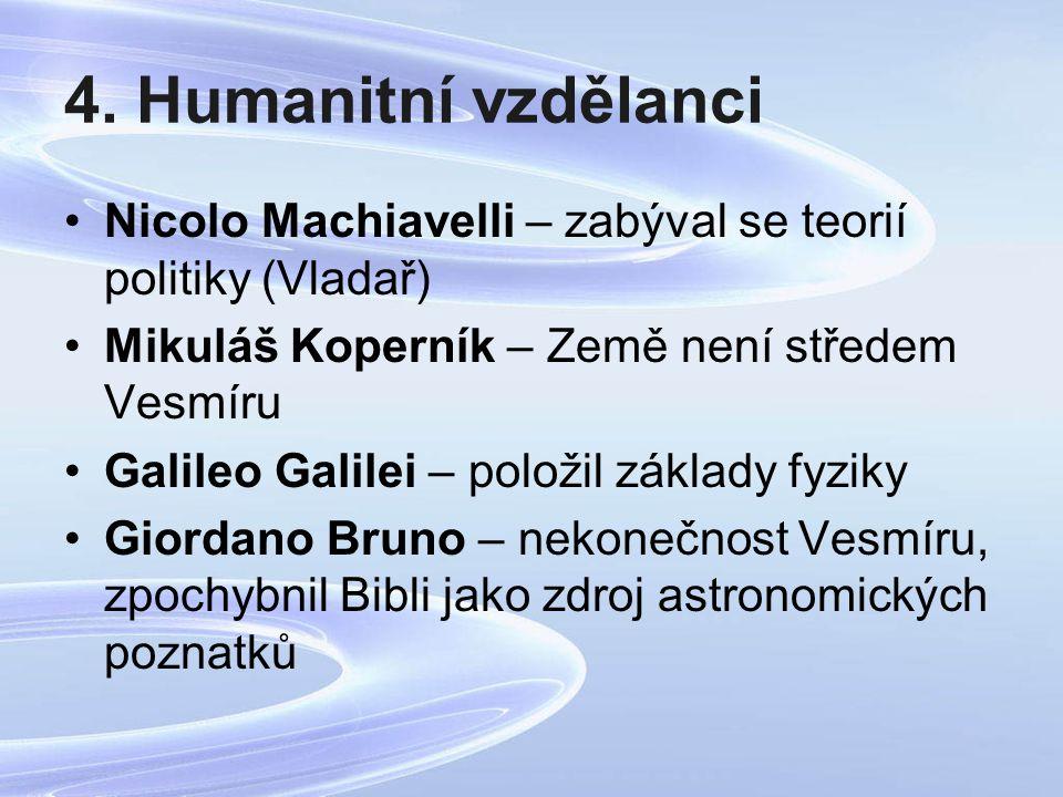 4. Humanitní vzdělanci Nicolo Machiavelli – zabýval se teorií politiky (Vladař) Mikuláš Koperník – Země není středem Vesmíru Galileo Galilei – položil