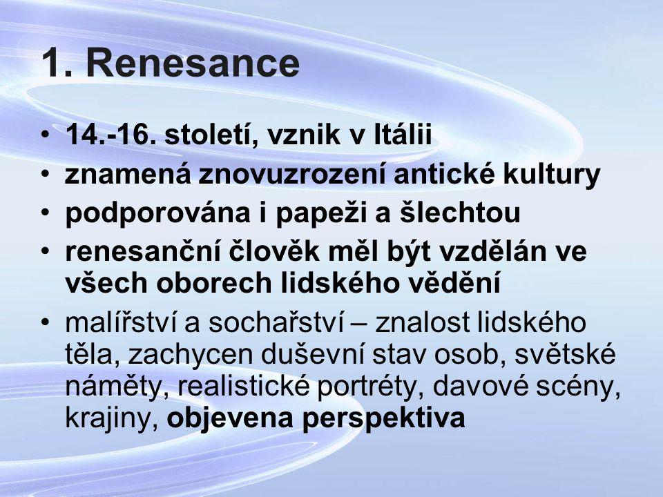 1. Renesance 14.-16. století, vznik v Itálii znamená znovuzrození antické kultury podporována i papeži a šlechtou renesanční člověk měl být vzdělán ve