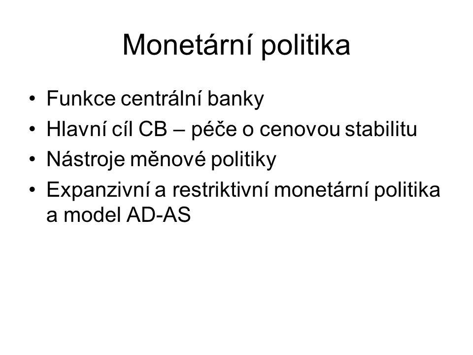 Monetární politika Funkce centrální banky Hlavní cíl CB – péče o cenovou stabilitu Nástroje měnové politiky Expanzivní a restriktivní monetární politika a model AD-AS