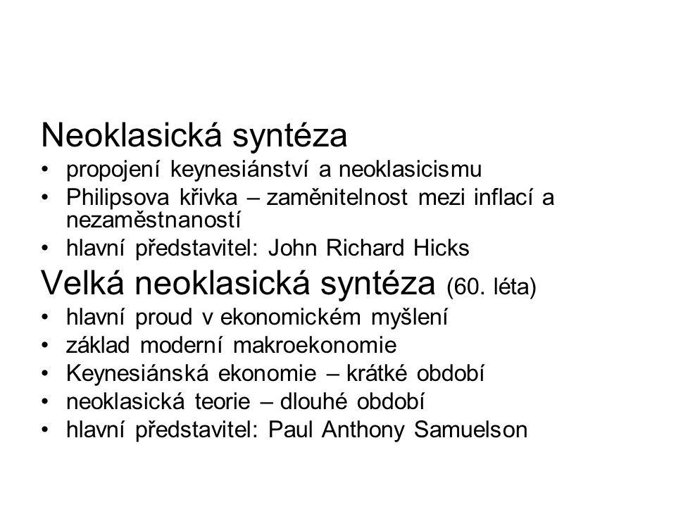 Neoklasická syntéza propojení keynesiánství a neoklasicismu Philipsova křivka – zaměnitelnost mezi inflací a nezaměstnaností hlavní představitel: John Richard Hicks Velká neoklasická syntéza (60.