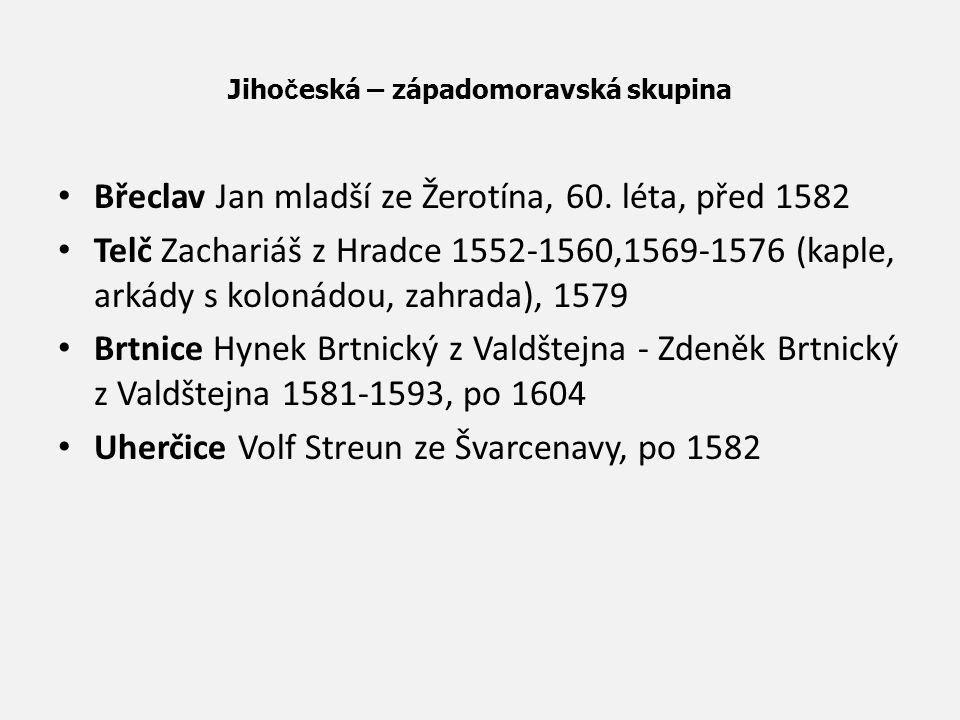Jiho č eská – západomoravská skupina Břeclav Jan mladší ze Žerotína, 60. léta, před 1582 Telč Zachariáš z Hradce 1552-1560,1569-1576 (kaple, arkády s