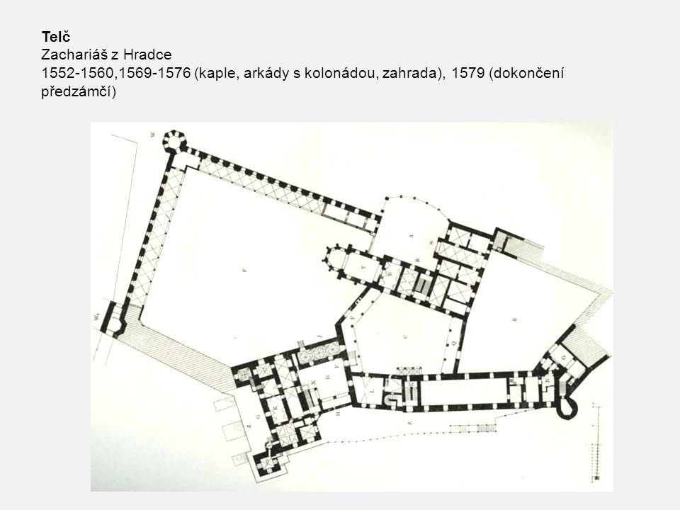 Telč Zachariáš z Hradce 1552-1560,1569-1576 (kaple, arkády s kolonádou, zahrada), 1579 (dokončení předzámčí)