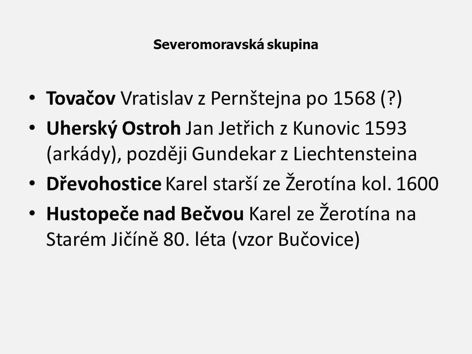 Severomoravská skupina Tovačov Vratislav z Pernštejna po 1568 (?) Uherský Ostroh Jan Jetřich z Kunovic 1593 (arkády), později Gundekar z Liechtenstein