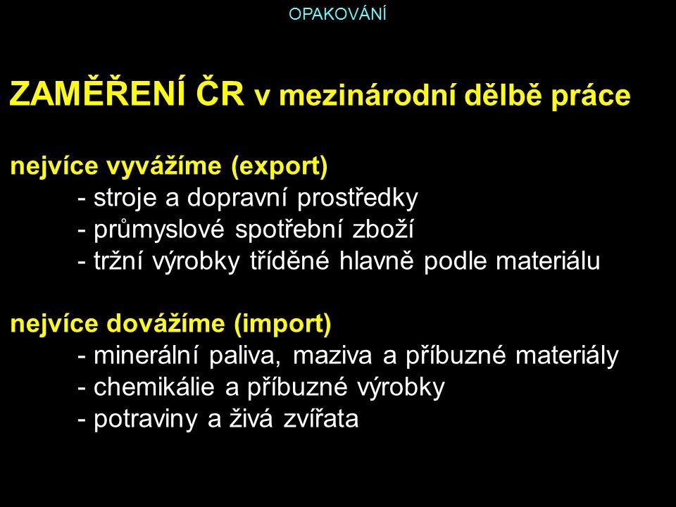 OPAKOVÁNÍ ZAMĚŘENÍ ČR v mezinárodní dělbě práce nejvíce vyvážíme (export) - stroje a dopravní prostředky - průmyslové spotřební zboží - tržní výrobky