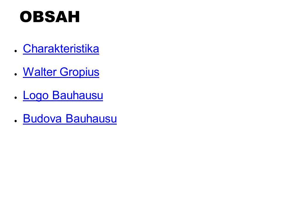 OBSAH ● Charakteristika Charakteristika ● Walter Gropius Walter Gropius ● Logo Bauhausu Logo Bauhausu ● Budova Bauhausu Budova Bauhausu