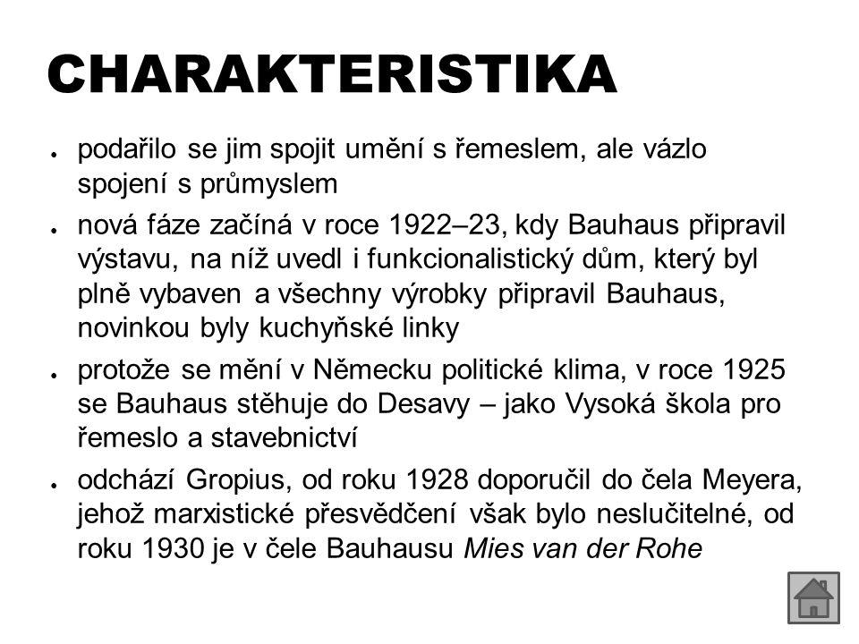 CHARAKTERISTIKA ● podařilo se jim spojit umění s řemeslem, ale vázlo spojení s průmyslem ● nová fáze začíná v roce 1922–23, kdy Bauhaus připravil výstavu, na níž uvedl i funkcionalistický dům, který byl plně vybaven a všechny výrobky připravil Bauhaus, novinkou byly kuchyňské linky ● protože se mění v Německu politické klima, v roce 1925 se Bauhaus stěhuje do Desavy – jako Vysoká škola pro řemeslo a stavebnictví ● odchází Gropius, od roku 1928 doporučil do čela Meyera, jehož marxistické přesvědčení však bylo neslučitelné, od roku 1930 je v čele Bauhausu Mies van der Rohe