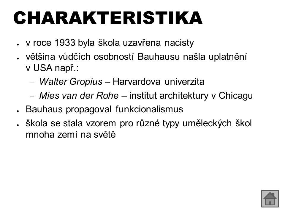 CHARAKTERISTIKA ● v roce 1933 byla škola uzavřena nacisty ● většina vůdčích osobností Bauhausu našla uplatnění v USA např.: – Walter Gropius – Harvardova univerzita – Mies van der Rohe – institut architektury v Chicagu ● Bauhaus propagoval funkcionalismus ● škola se stala vzorem pro různé typy uměleckých škol mnoha zemí na světě