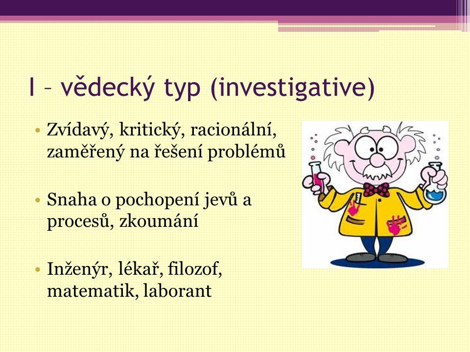 I – vědecký typ (investigative) Zvídavý, kritický, racionální, zaměřený na řešení problémů Snaha o pochopení jevů a procesů, zkoumání Inženýr, lékař,