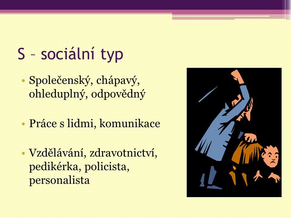 S – sociální typ Společenský, chápavý, ohleduplný, odpovědný Práce s lidmi, komunikace Vzdělávání, zdravotnictví, pedikérka, policista, personalista