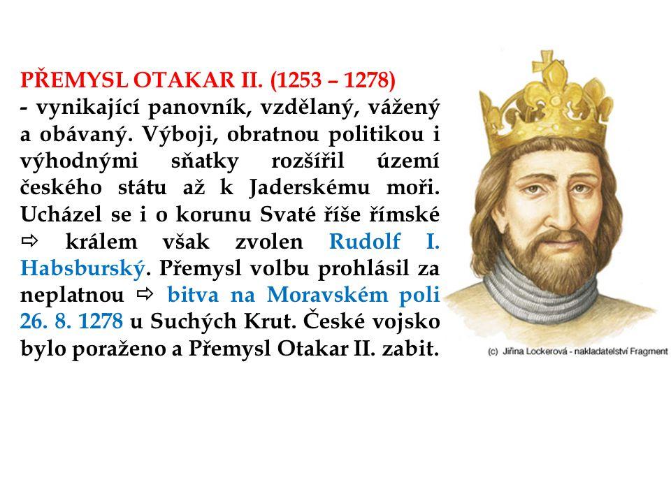 PŘEMYSL OTAKAR II.(1253 – 1278) - vynikající panovník, vzdělaný, vážený a obávaný.
