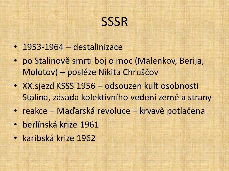 SSSR 1953-1964 – destalinizace po Stalinově smrti boj o moc (Malenkov, Berija, Molotov) – posléze Nikita Chruščov XX.sjezd KSSS 1956 – odsouzen kult o
