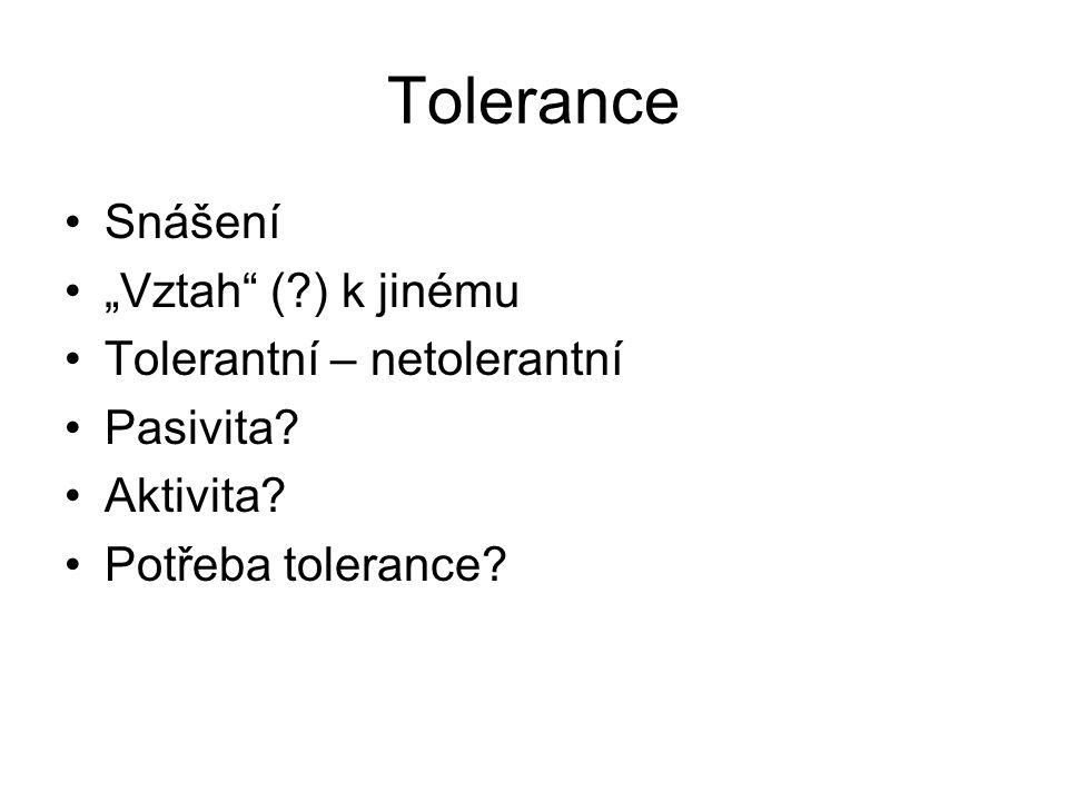 """Tolerance Snášení """"Vztah"""" (?) k jinému Tolerantní – netolerantní Pasivita? Aktivita? Potřeba tolerance?"""