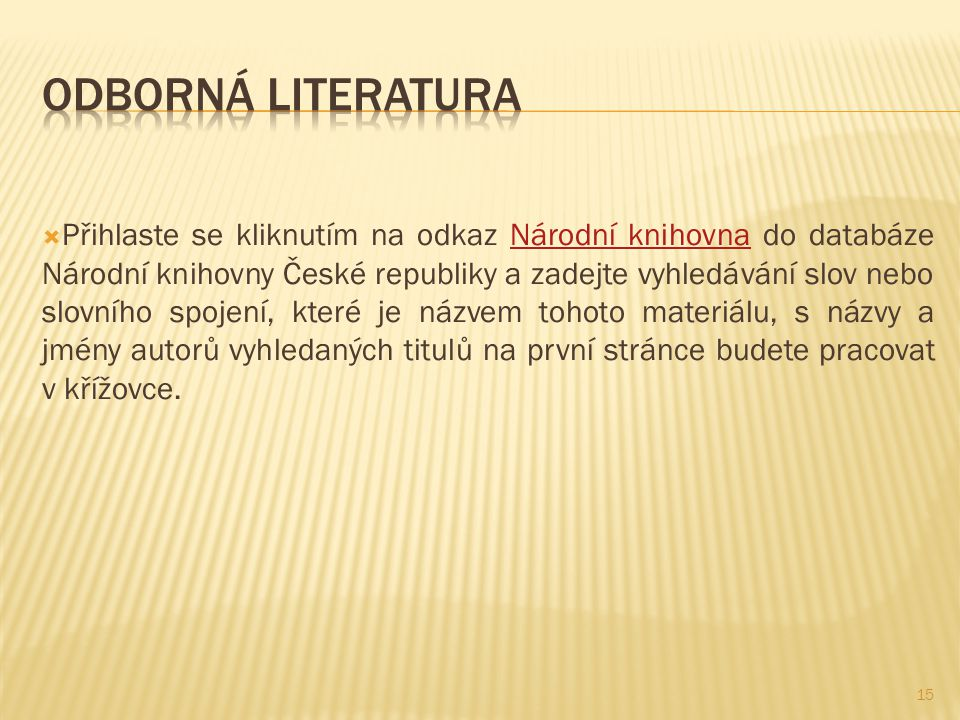  Přihlaste se kliknutím na odkaz Národní knihovna do databáze Národní knihovny České republiky a zadejte vyhledávání slov nebo slovního spojení, které je názvem tohoto materiálu, s názvy a jmény autorů vyhledaných titulů na první stránce budete pracovat v křížovce.Národní knihovna 15