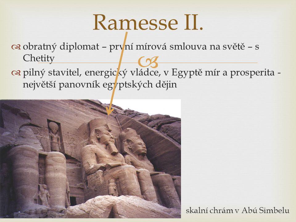   obratný diplomat – první mírová smlouva na světě – s Chetity  pilný stavitel, energický vládce, v Egyptě mír a prosperita - největší panovník egyptských dějin skalní chrám v Abú Simbelu Ramesse II.