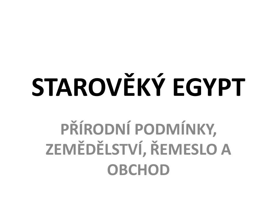 STAROVĚKÝ EGYPT PŘÍRODNÍ PODMÍNKY, ZEMĚDĚLSTVÍ, ŘEMESLO A OBCHOD