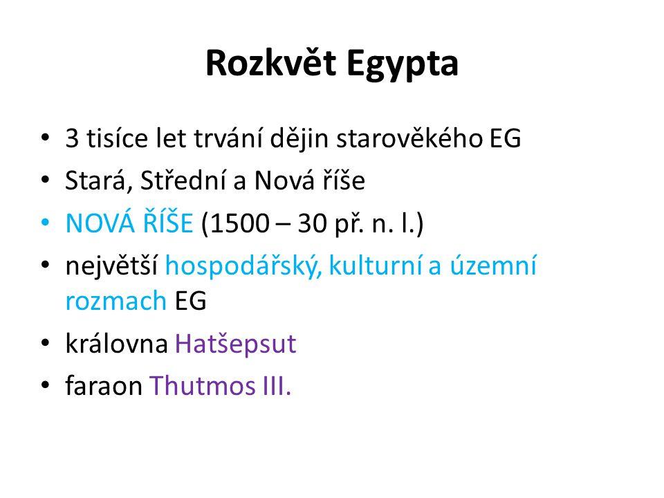 Rozkvět Egypta 3 tisíce let trvání dějin starověkého EG Stará, Střední a Nová říše NOVÁ ŘÍŠE (1500 – 30 př. n. l.) největší hospodářský, kulturní a úz