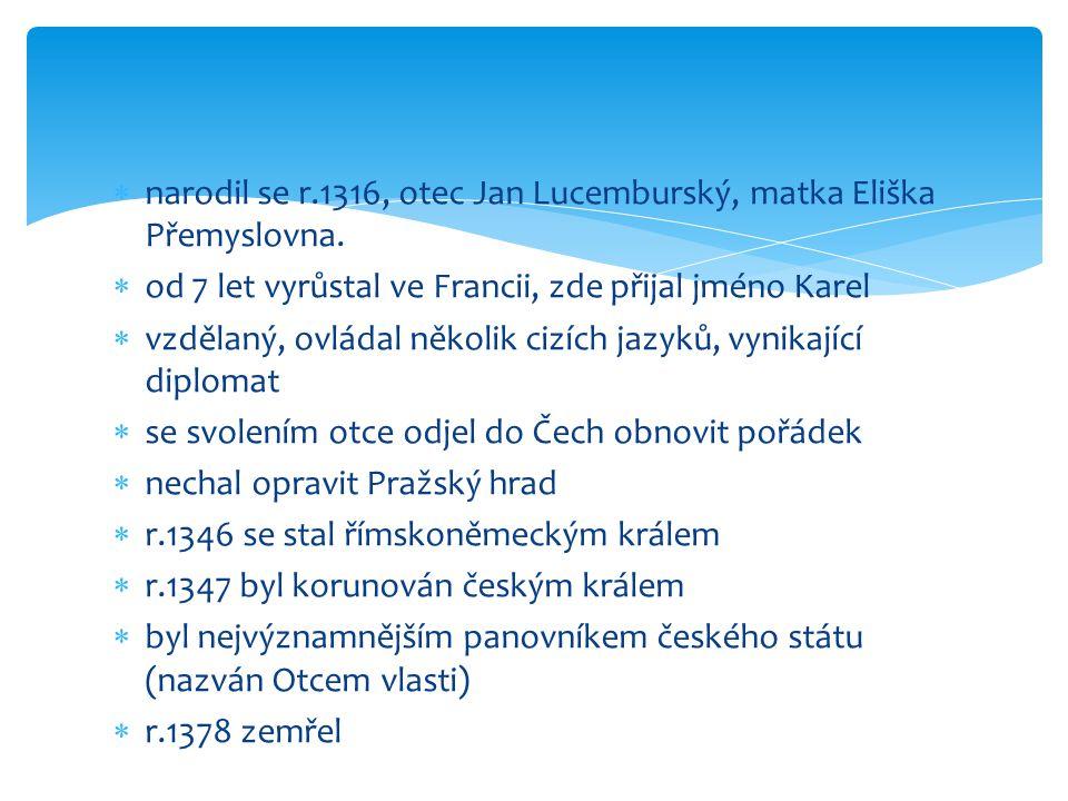  narodil se r.1316, otec Jan Lucemburský, matka Eliška Přemyslovna.  od 7 let vyrůstal ve Francii, zde přijal jméno Karel  vzdělaný, ovládal několi