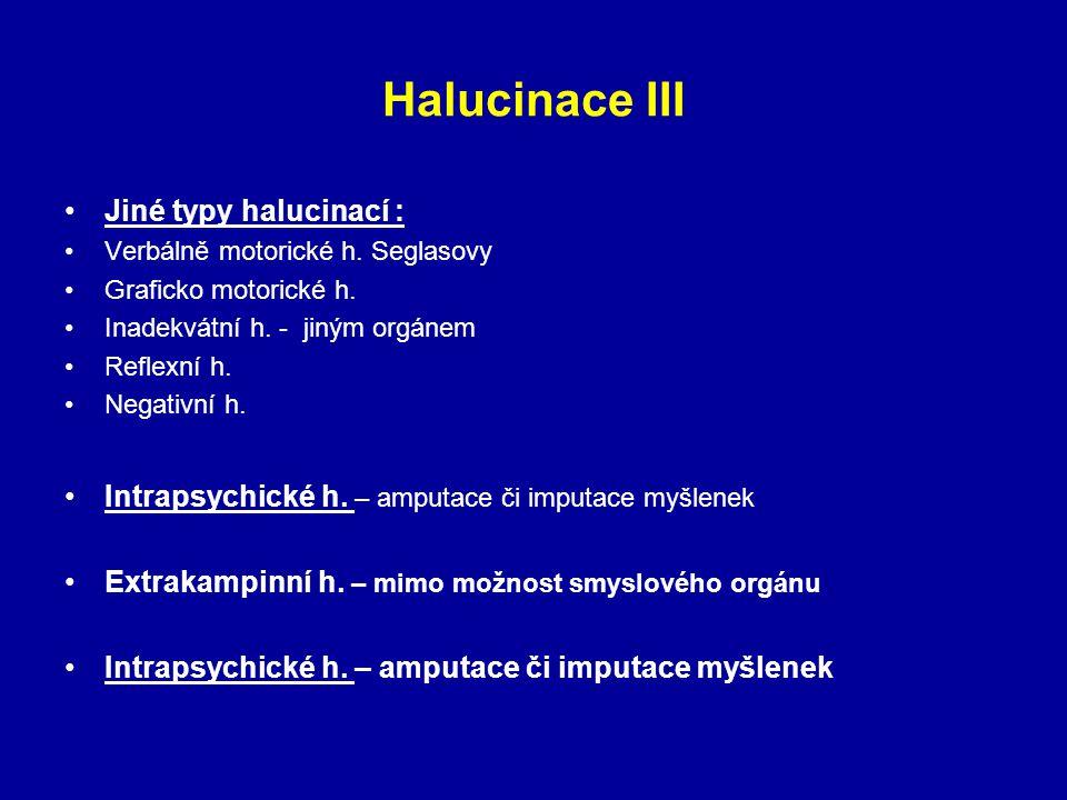 Halucinace III Jiné typy halucinací : Verbálně motorické h. Seglasovy Graficko motorické h. Inadekvátní h. - jiným orgánem Reflexní h. Negativní h. In