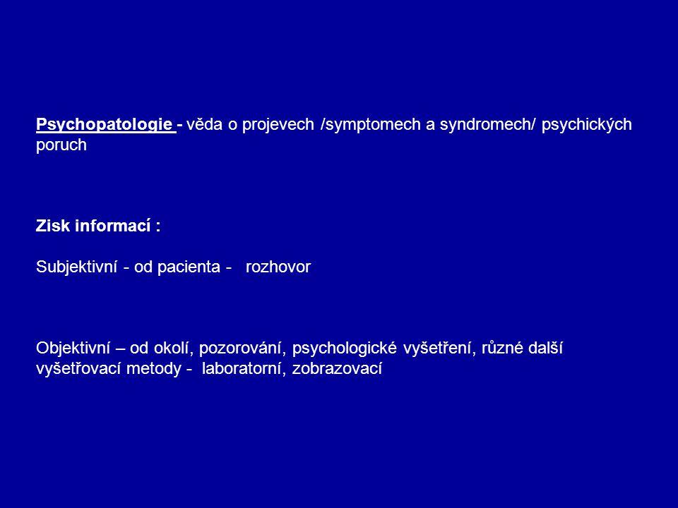Psychopatologie - věda o projevech /symptomech a syndromech/ psychických poruch Zisk informací : Subjektivní - od pacienta - rozhovor Objektivní – od