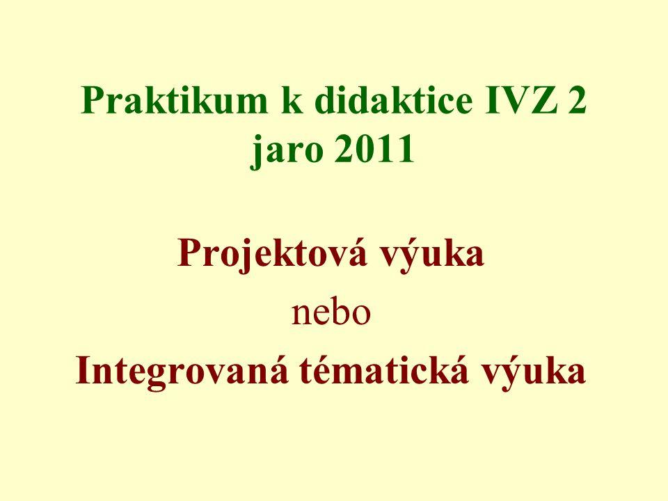 Praktikum k didaktice IVZ 2 jaro 2011 Projektová výuka nebo Integrovaná tématická výuka
