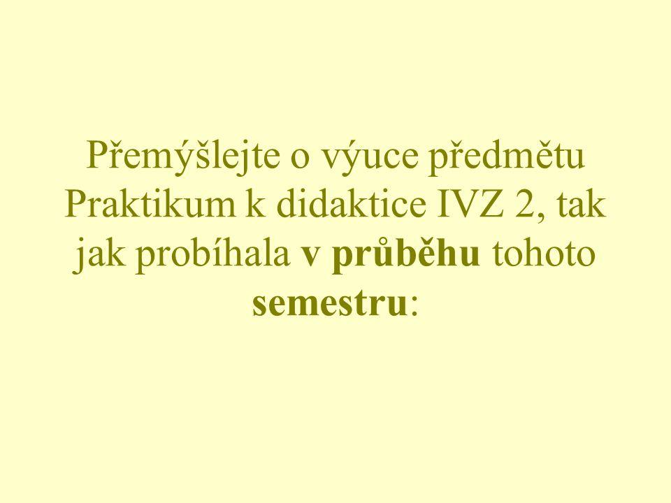 Přemýšlejte o výuce předmětu Praktikum k didaktice IVZ 2, tak jak probíhala v průběhu tohoto semestru: