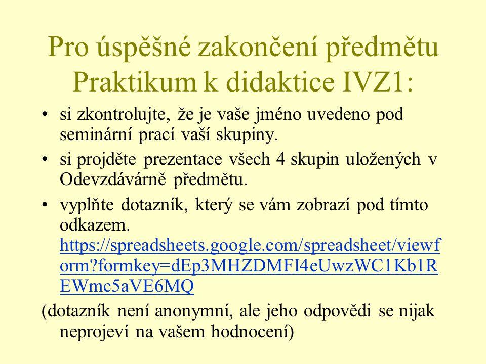 Pro úspěšné zakončení předmětu Praktikum k didaktice IVZ1: si zkontrolujte, že je vaše jméno uvedeno pod seminární prací vaší skupiny. si projděte pre