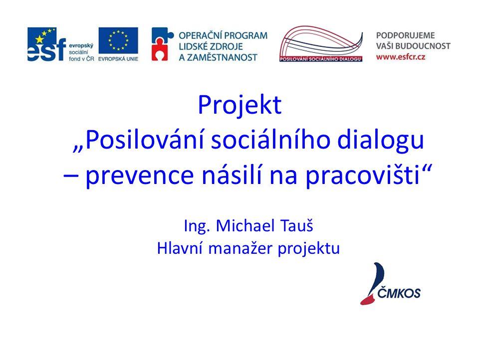 """Projekt """"Posilování sociálního dialogu – prevence násilí na pracovišti"""" Ing. Michael Tauš Hlavní manažer projektu"""