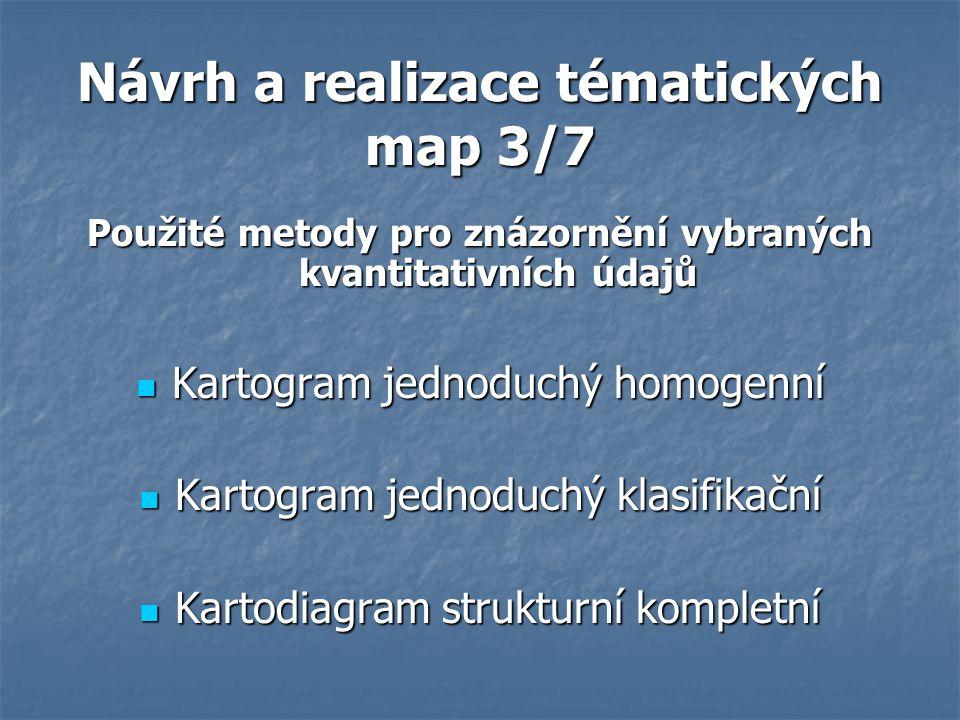 Návrh a realizace tématických map 3/7 Použité metody pro znázornění vybraných kvantitativních údajů Kartogram jednoduchý homogenní Kartogram jednoduchý homogenní Kartogram jednoduchý klasifikační Kartogram jednoduchý klasifikační Kartodiagram strukturní kompletní Kartodiagram strukturní kompletní