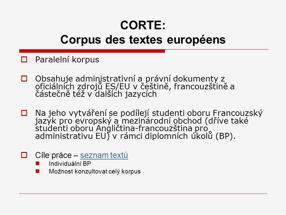 CORTE: Corpus des textes européens  Paralelní korpus  Obsahuje administrativní a právní dokumenty z oficiálních zdrojů ES/EU v češtině, francouzštině a částečně též v dalších jazycích  Na jeho vytváření se podílejí studenti oboru Francouzský jazyk pro evropský a mezinárodní obchod (dříve také studenti oboru Angličtina-francouzština pro administrativu EU) v rámci diplomních úkolů (BP).