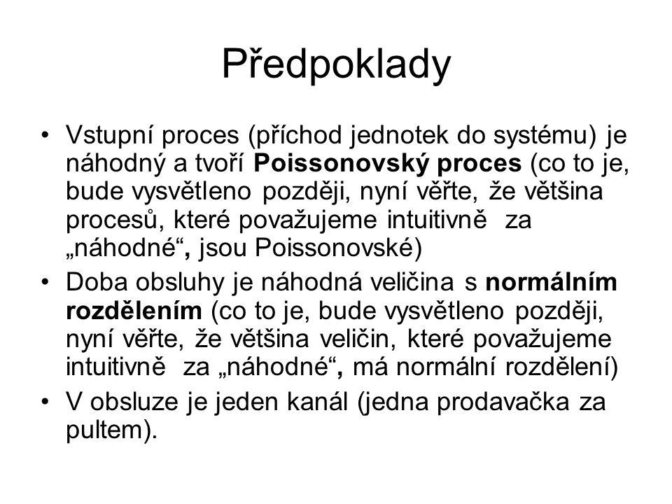 Předpoklady Vstupní proces (příchod jednotek do systému) je náhodný a tvoří Poissonovský proces (co to je, bude vysvětleno později, nyní věřte, že vět