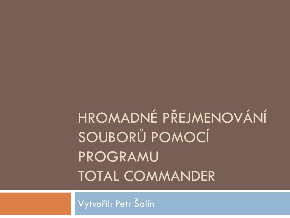 HROMADNÉ PŘEJMENOVÁNÍ SOUBORŮ POMOCÍ PROGRAMU TOTAL COMMANDER Vytvořil: Petr Šolín