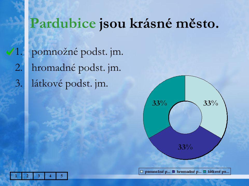 Pardubice jsou krásné město. 1.pomnožné podst. jm. 2.hromadné podst. jm. 3.látkové podst. jm. 12345