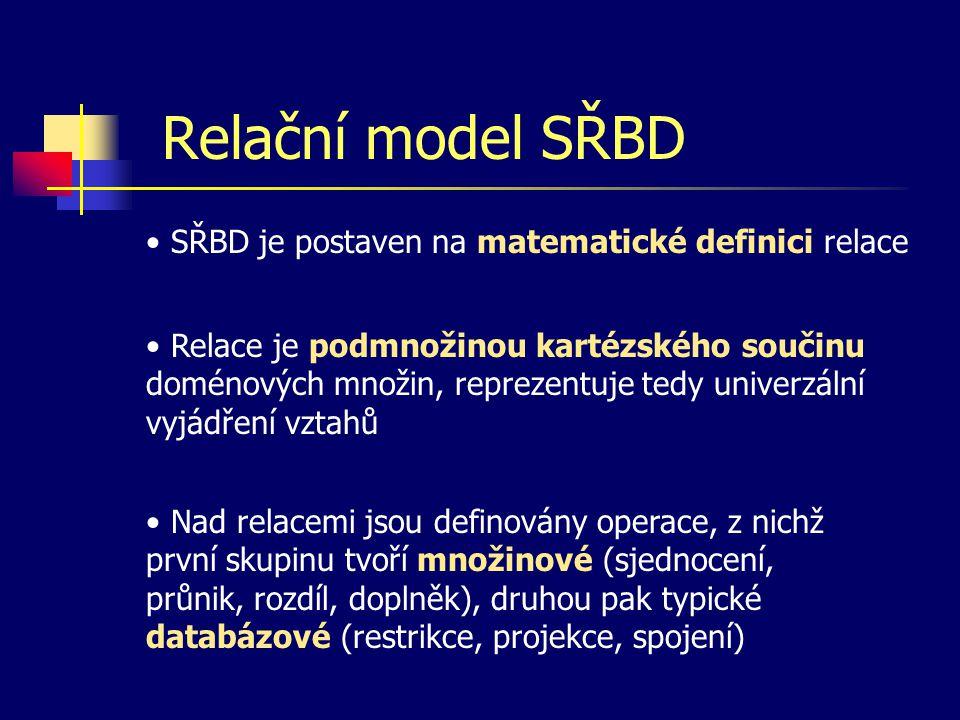 Relační model SŘBD SŘBD je postaven na matematické definici relace Relace je podmnožinou kartézského součinu doménových množin, reprezentuje tedy univerzální vyjádření vztahů Nad relacemi jsou definovány operace, z nichž první skupinu tvoří množinové (sjednocení, průnik, rozdíl, doplněk), druhou pak typické databázové (restrikce, projekce, spojení)