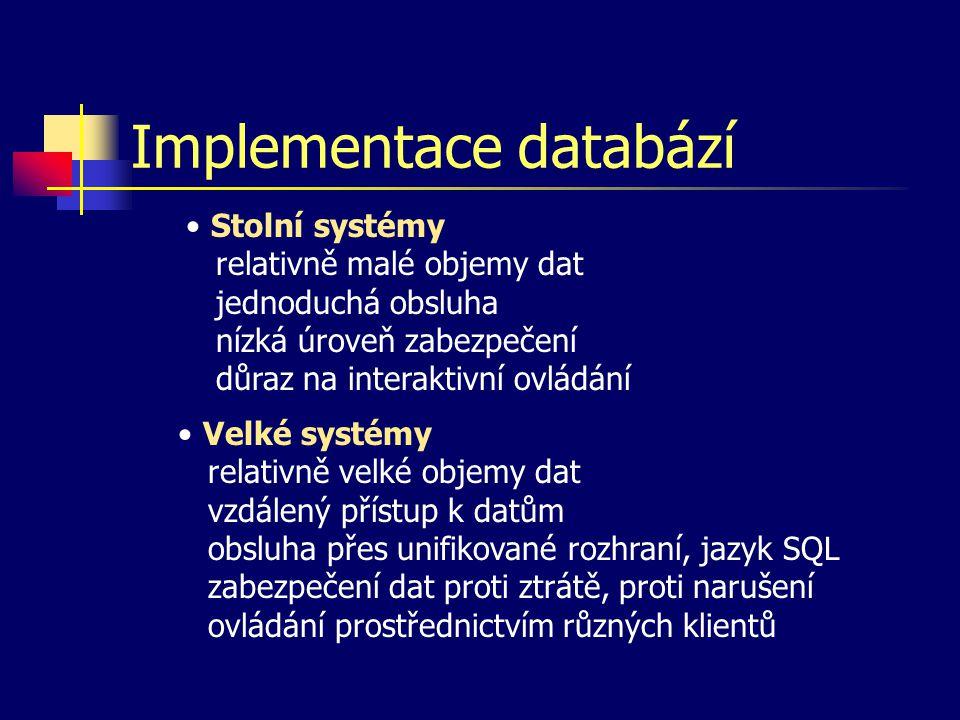 Implementace databází Stolní systémy relativně malé objemy dat jednoduchá obsluha nízká úroveň zabezpečení důraz na interaktivní ovládání Velké systémy relativně velké objemy dat vzdálený přístup k datům obsluha přes unifikované rozhraní, jazyk SQL zabezpečení dat proti ztrátě, proti narušení ovládání prostřednictvím různých klientů