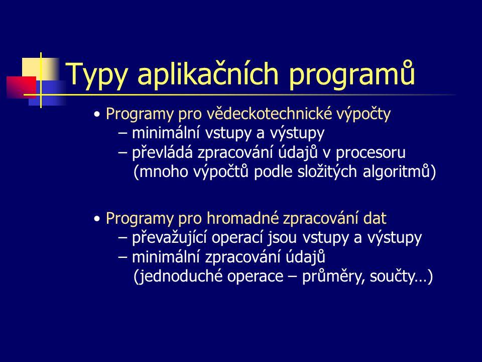 Typy aplikačních programů Programy pro vědeckotechnické výpočty – minimální vstupy a výstupy – převládá zpracování údajů v procesoru (mnoho výpočtů podle složitých algoritmů) Programy pro hromadné zpracování dat – převažující operací jsou vstupy a výstupy – minimální zpracování údajů (jednoduché operace – průměry, součty…)