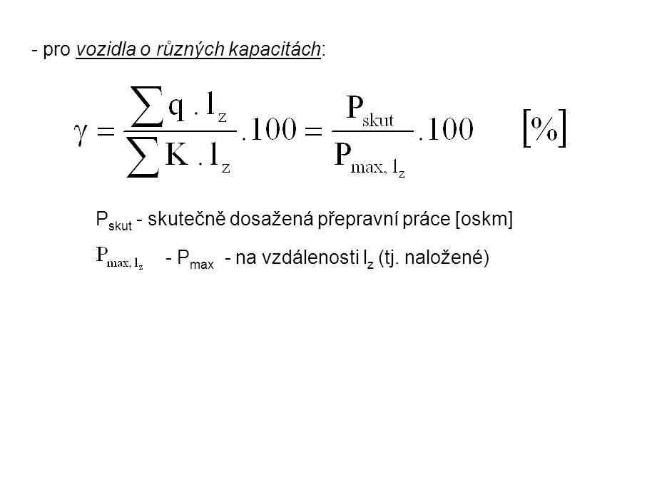 - pro vozidla o různých kapacitách: P skut - skutečně dosažená přepravní práce [oskm] - P max - na vzdálenosti l z (tj. naložené)