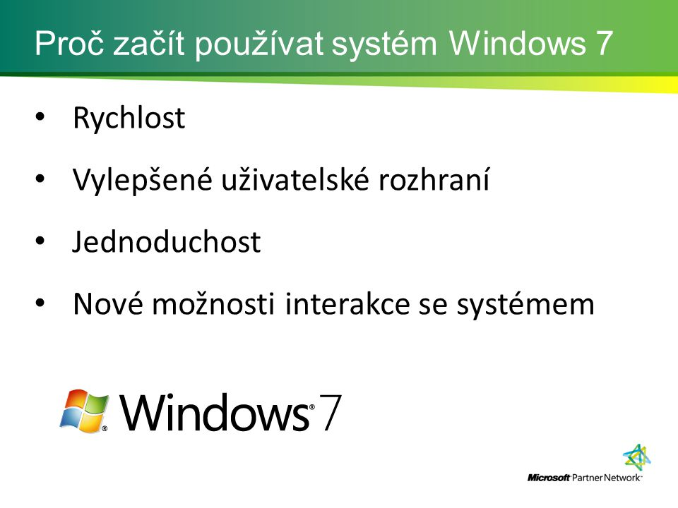 Proč začít používat systém Windows 7 Rychlost Vylepšené uživatelské rozhraní Jednoduchost Nové možnosti interakce se systémem