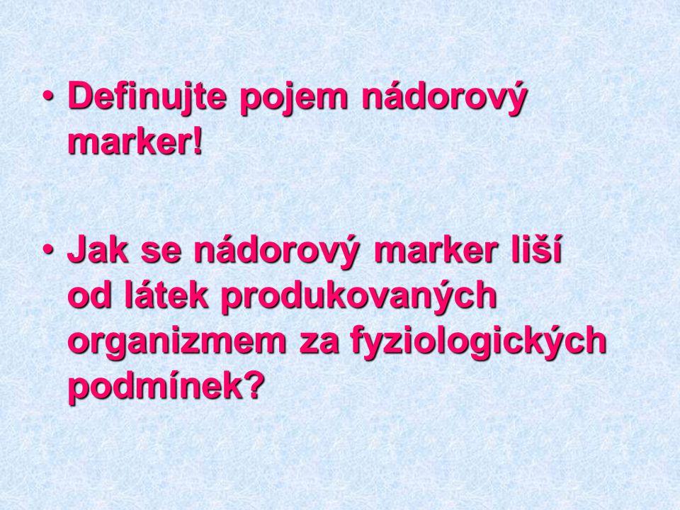 Definujte pojem nádorový marker!Definujte pojem nádorový marker! Jak se nádorový marker liší od látek produkovaných organizmem za fyziologických podmí