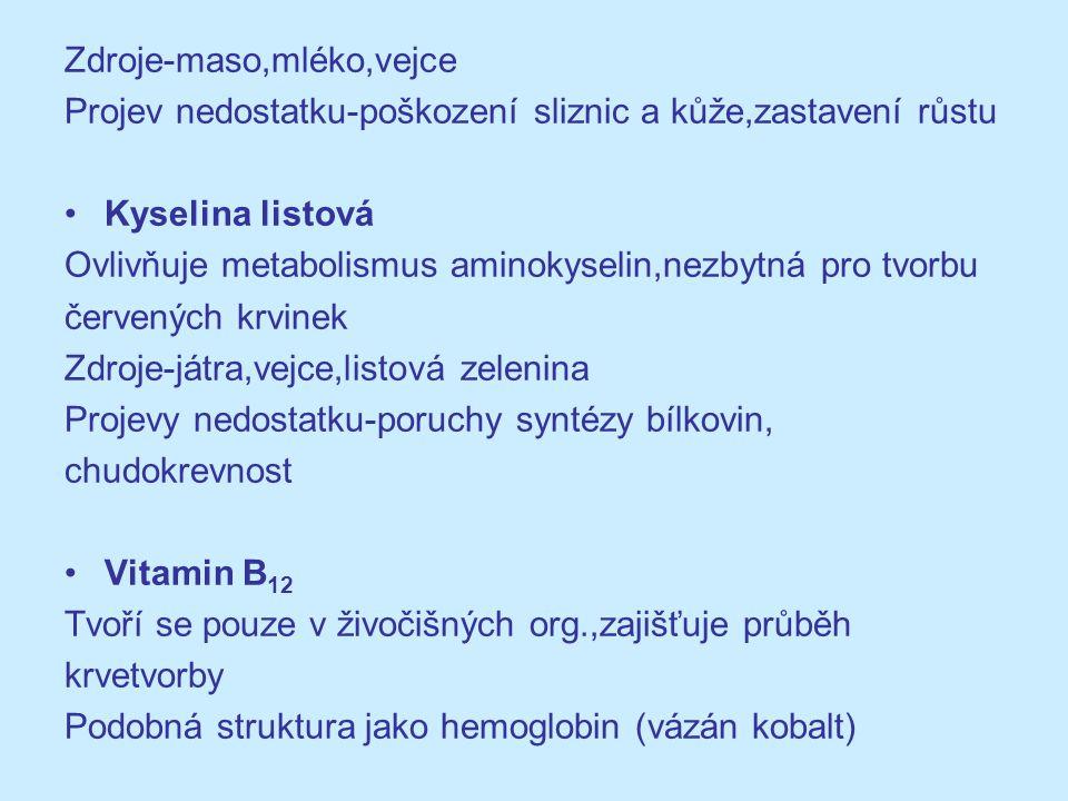 Zdroje-játra,maso,bakterie Escherichia Coli Projevy nedostatku-chudokrevnost Vitamin C (kys.askorbová) Mnoho biochem.procesů (tvorba kolagenu,červených krvinek,vstřebávání železa,tvorba protilátek) Zdroje-zelenina,ovoce,brambory Projevy nedostatku-záněty dásní,krvácení Avitaminóza-kurděje