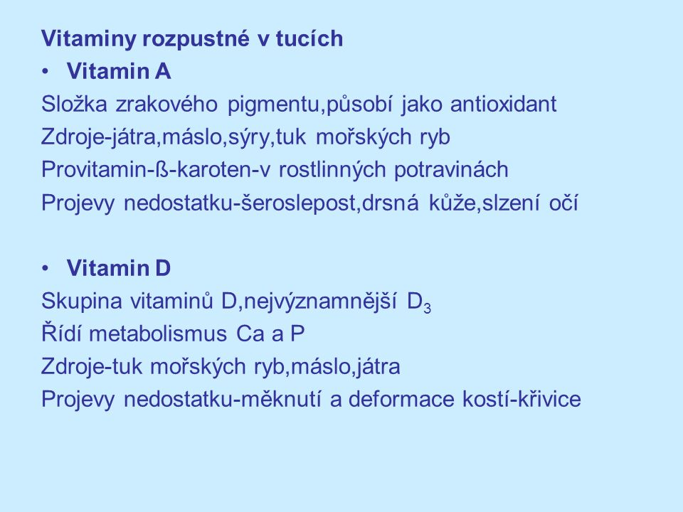 Vitaminy rozpustné v tucích Vitamin A Složka zrakového pigmentu,působí jako antioxidant Zdroje-játra,máslo,sýry,tuk mořských ryb Provitamin-ß-karoten-